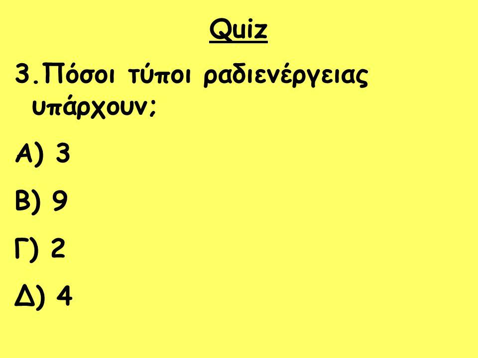 Quiz 3.Πόσοι τύποι ραδιενέργειας υπάρχουν; 3 9 Γ) 2 Δ) 4