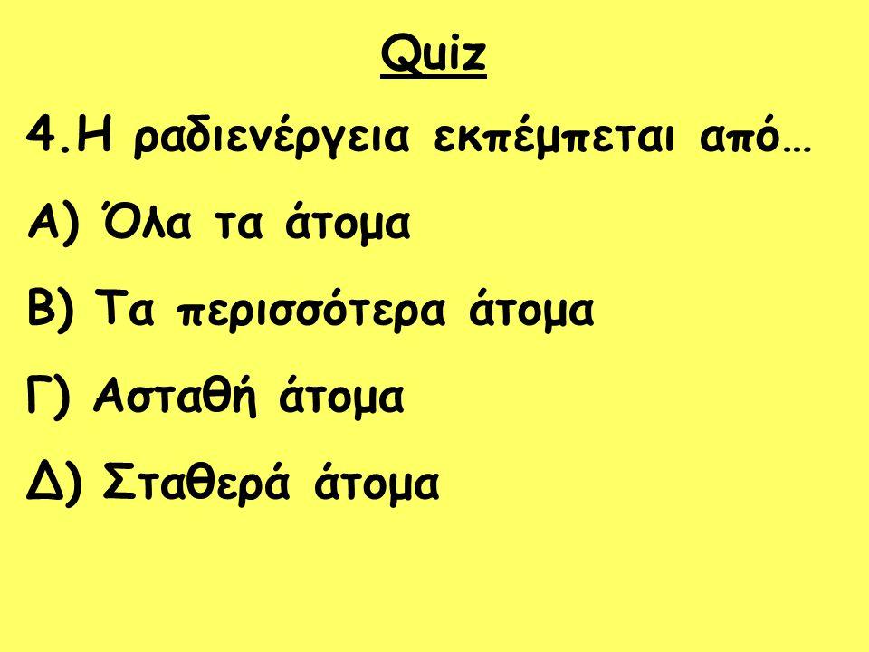 Quiz 4.Η ραδιενέργεια εκπέμπεται από… Όλα τα άτομα.
