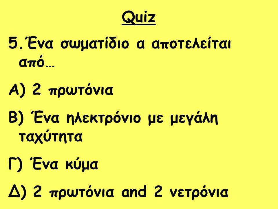 Quiz 5.Ένα σωματίδιο α αποτελείται από… 2 πρωτόνια. Ένα ηλεκτρόνιο με μεγάλη ταχύτητα. Γ) Ένα κύμα.