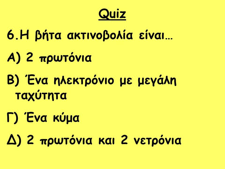 Quiz 6.Η βήτα ακτινοβολία είναι… 2 πρωτόνια. Ένα ηλεκτρόνιο με μεγάλη ταχύτητα.