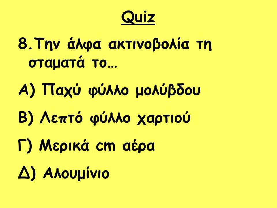 Quiz 8.Την άλφα ακτινοβολία τη σταματά το… Παχύ φύλλο μολύβδου. Λεπτό φύλλο χαρτιού. Γ) Μερικά cm αέρα.