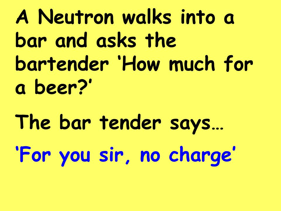 A Neutron walks into a bar and asks the bartender 'How much for a beer