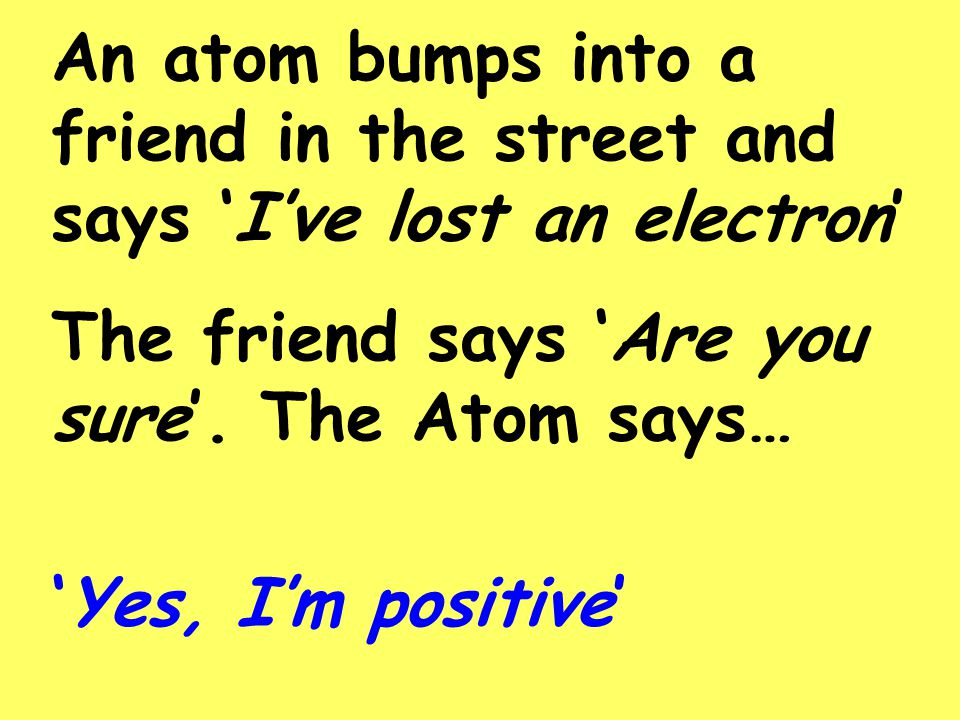 An atom bumps into a friend in the street and says 'I've lost an electron'