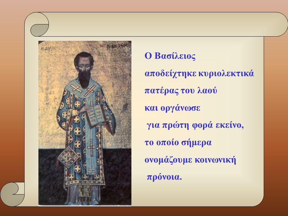 Ο Βασίλειος αποδείχτηκε κυριολεκτικά. πατέρας του λαού. και οργάνωσε. για πρώτη φορά εκείνο, το οποίο σήμερα.