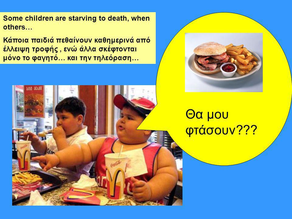 Θα μου φτάσουν Some children are starving to death, when others…