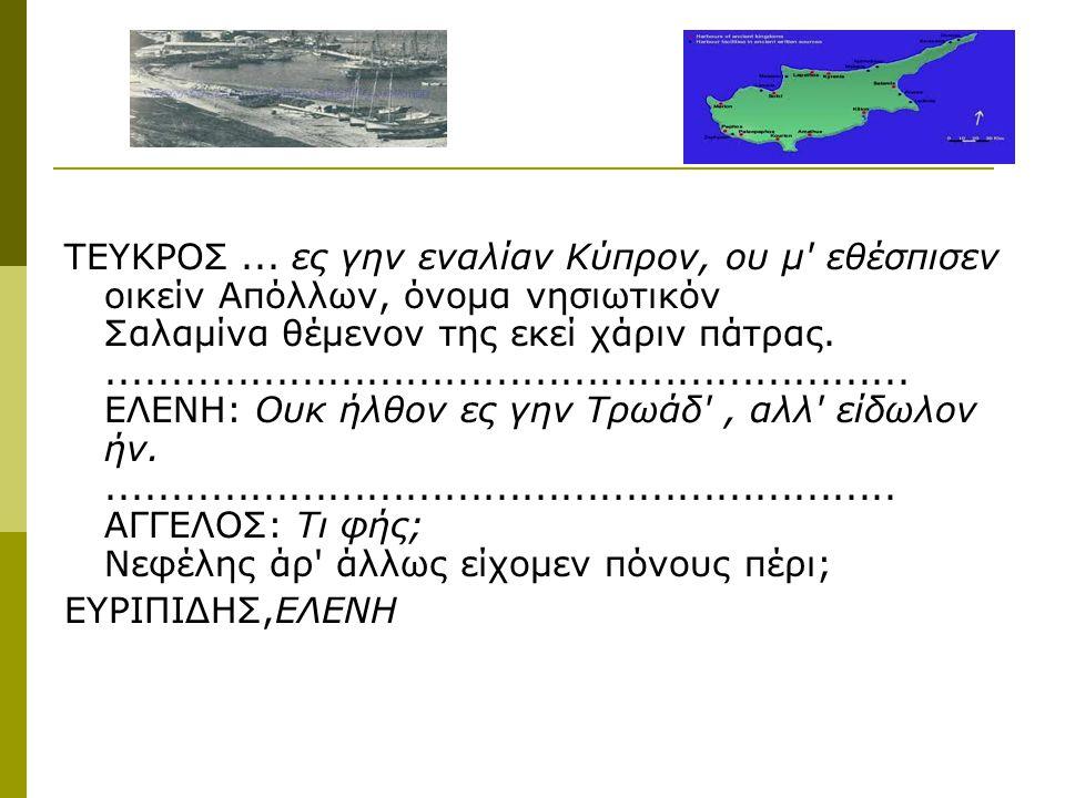 ΤΕΥΚΡΟΣ ... ες γην εναλίαν Κύπρον, ου μ εθέσπισεν οικείν Απόλλων, όνομα νησιωτικόν Σαλαμίνα θέμενον της εκεί χάριν πάτρας. .............................................................. ΕΛΕΝΗ: Ουκ ήλθον ες γην Τρωάδ , αλλ είδωλον ήν. ............................................................. ΑΓΓΕΛΟΣ: Τι φής; Νεφέλης άρ άλλως είχομεν πόνους πέρι;