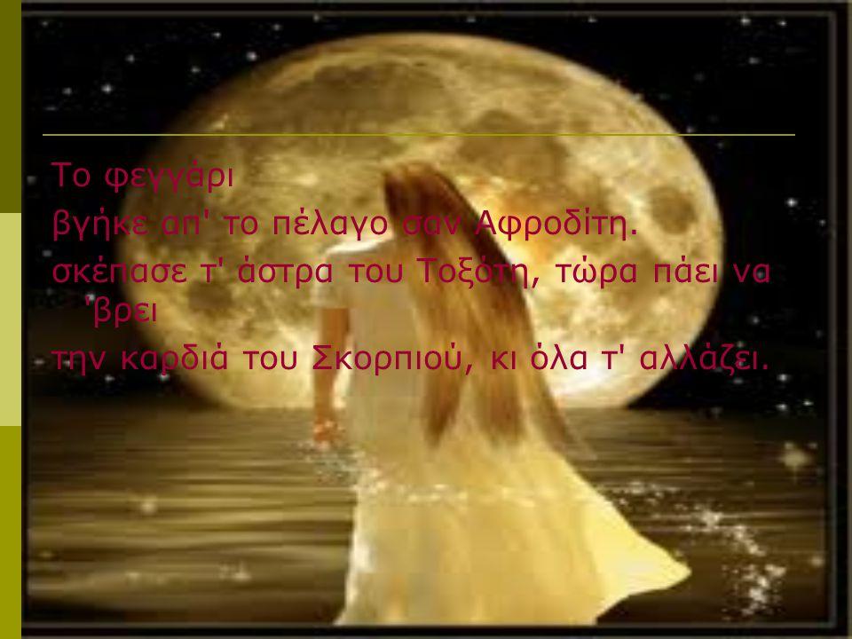 Το φεγγάρι βγήκε απ το πέλαγο σαν Αφροδίτη. σκέπασε τ άστρα του Τοξότη, τώρα πάει να βρει.