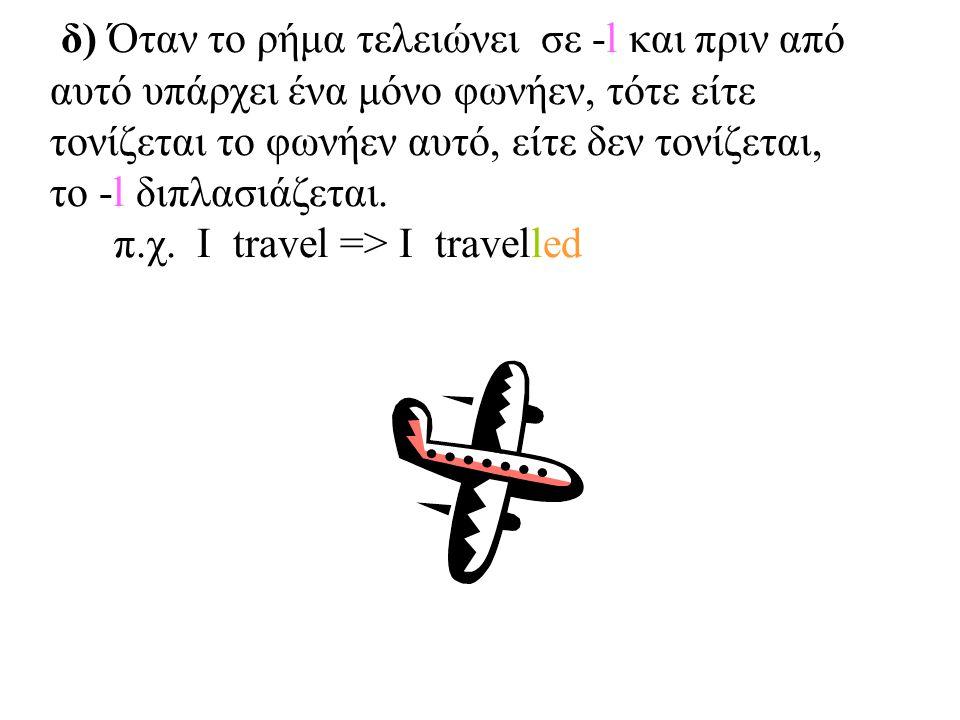 δ) Όταν το ρήμα τελειώνει σε -l και πριν από αυτό υπάρχει ένα μόνο φωνήεν, τότε είτε τονίζεται το φωνήεν αυτό, είτε δεν τονίζεται, το -l διπλασιάζεται.