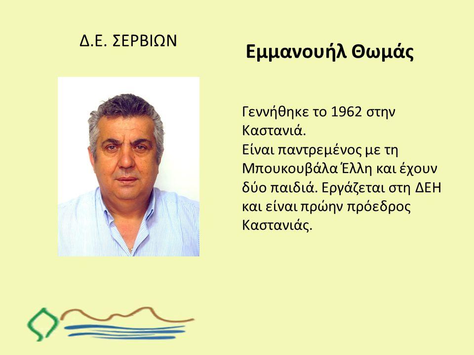 Εμμανουήλ Θωμάς Δ.Ε. ΣΕΡΒΙΩΝ Γεννήθηκε το 1962 στην Καστανιά.