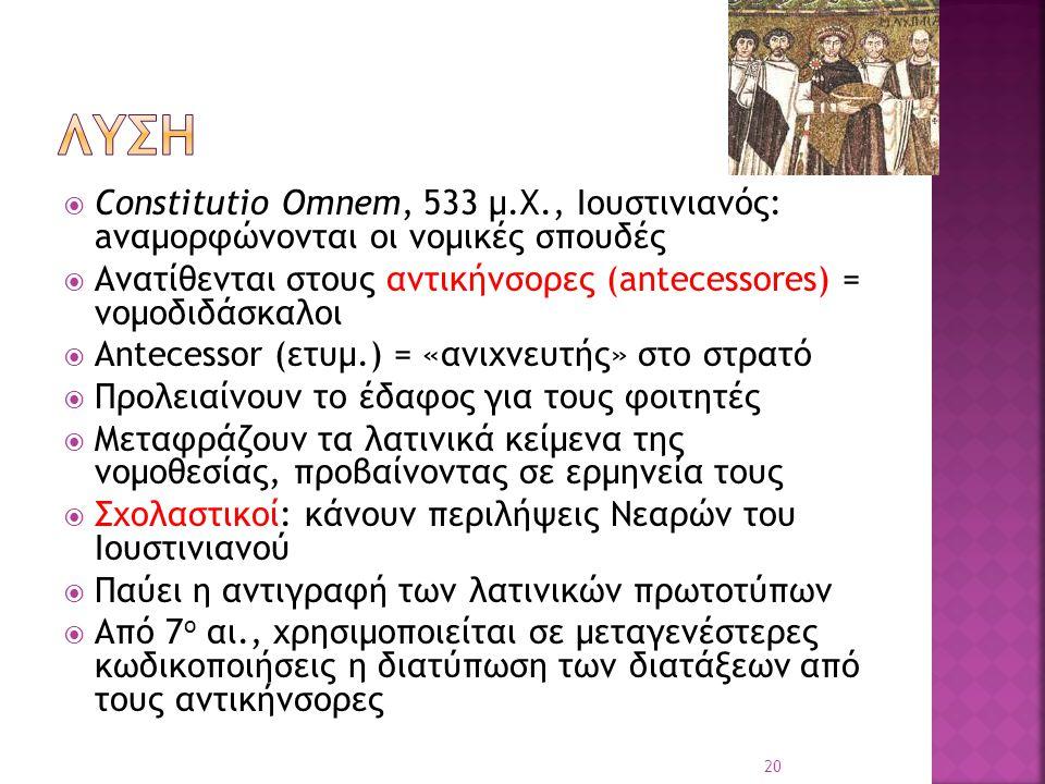 λυση Constitutio Omnem, 533 μ.Χ., Ιουστινιανός: aναμορφώνονται οι νομικές σπουδές. Ανατίθενται στους αντικήνσορες (antecessores) = νομοδιδάσκαλοι.