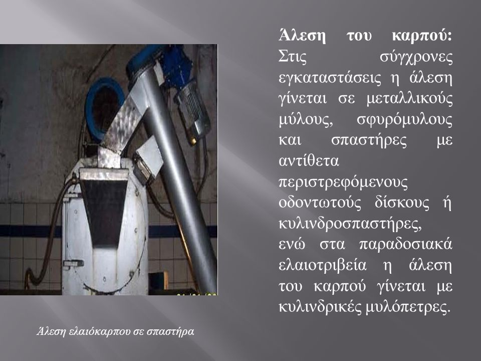 Άλεση του καρπού: Στις σύγχρονες εγκαταστάσεις η άλεση γίνεται σε μεταλλικούς μύλους, σφυρόμυλους και σπαστήρες με αντίθετα περιστρεφόμενους οδοντωτούς δίσκους ή κυλινδροσπαστήρες, ενώ στα παραδοσιακά ελαιοτριβεία η άλεση του καρπού γίνεται με κυλινδρικές μυλόπετρες.