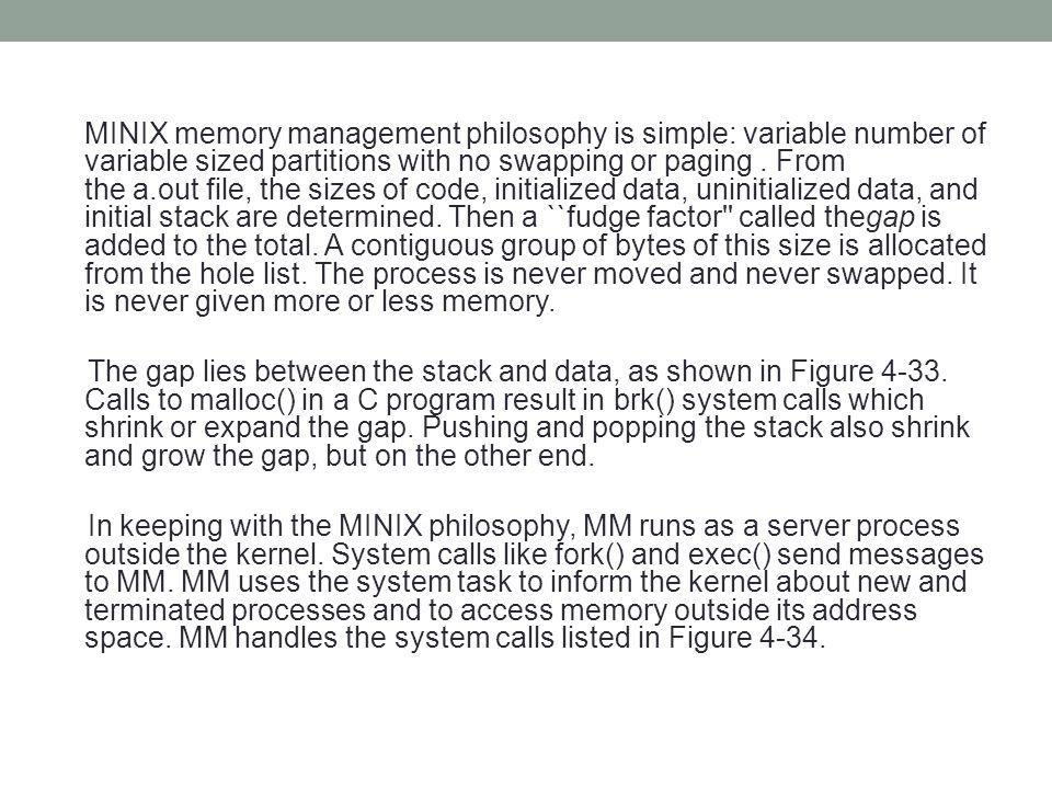 MINIX memory management philosophy is simple: variable number of variable sized partitions with no swapping or paging . From the a.out file, the sizes of code, initialized data, uninitialized data, and initial stack are determined. Then a ``fudge factor called thegap is added to the total. A contiguous group of bytes of this size is allocated from the hole list. The process is never moved and never swapped. It is never given more or less memory.