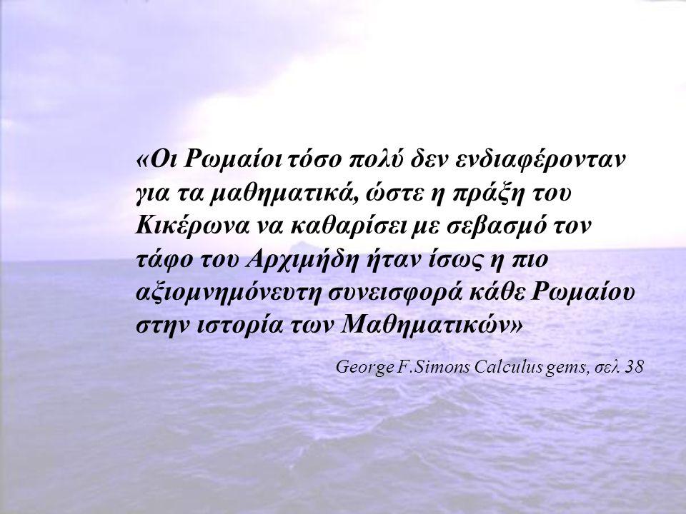 «Οι Ρωμαίοι τόσο πολύ δεν ενδιαφέρονταν για τα μαθηματικά, ώστε η πράξη του Κικέρωνα να καθαρίσει με σεβασμό τον τάφο του Αρχιμήδη ήταν ίσως η πιο αξιομνημόνευτη συνεισφορά κάθε Ρωμαίου στην ιστορία των Μαθηματικών»