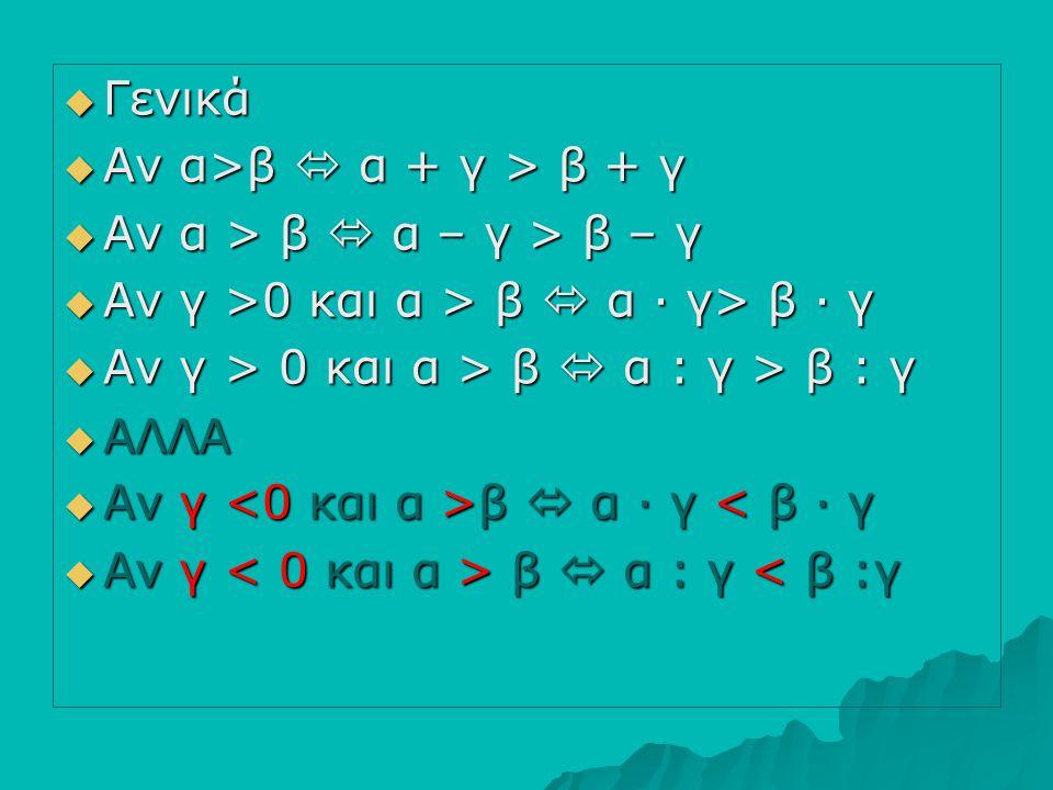 Γενικά Αν α>β  α + γ > β + γ. Αν α > β  α – γ > β – γ. Αν γ >0 και α > β  α ∙ γ> β ∙ γ. Αν γ > 0 και α > β  α : γ > β : γ.