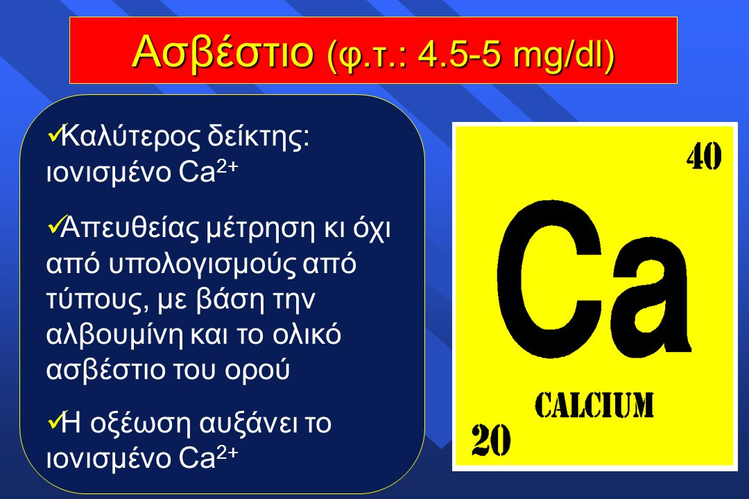 Ασβέστιο (φ.τ.: 4.5-5 mg/dl) Καλύτερος δείκτης: ιονισμένο Ca2+