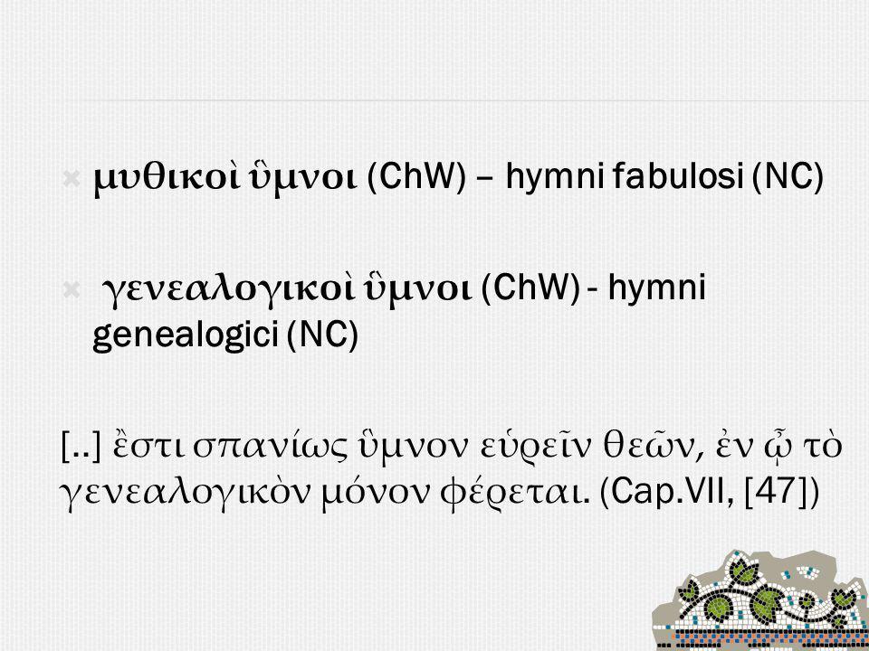 μυθικοὶ ὓμνοι (ChW) – hymni fabulosi (NC)