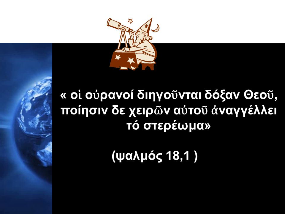 « οἱ οὐρανοί διηγοῦνται δόξαν Θεοῦ, ποίησιν δε χειρῶν αὐτοῦ ἀναγγέλλει τό στερέωμα»