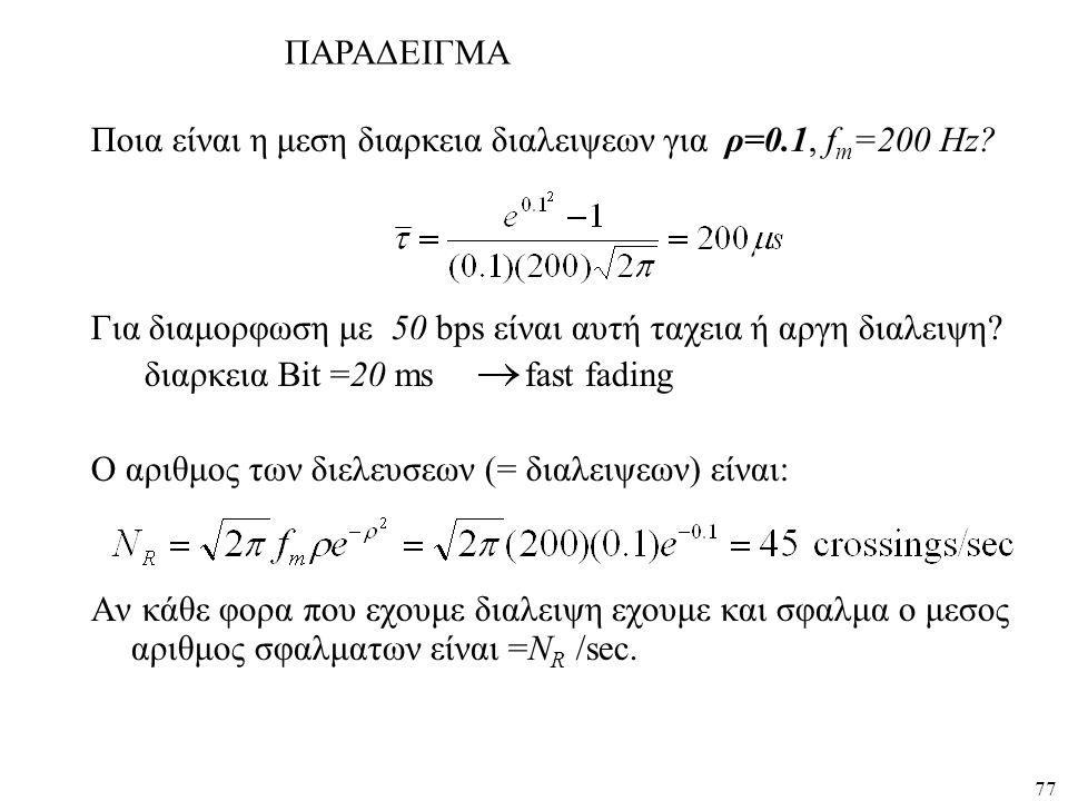 ΠΑΡΑΔΕΙΓΜΑ Ποια είναι η μεση διαρκεια διαλειψεων για ρ=0.1, fm=200 Hz Για διαμορφωση με 50 bps είναι αυτή ταχεια ή αργη διαλειψη
