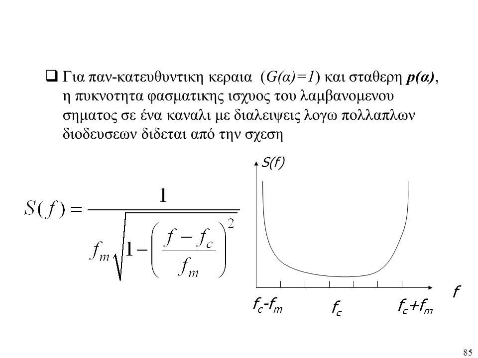 Για παν-κατευθυντικη κεραια (G(α)=1) και σταθερη p(α), η πυκνοτητα φασματικης ισχυος του λαμβανομενου σηματος σε ένα καναλι με διαλειψεις λογω πολλαπλων διοδευσεων διδεται από την σχεση