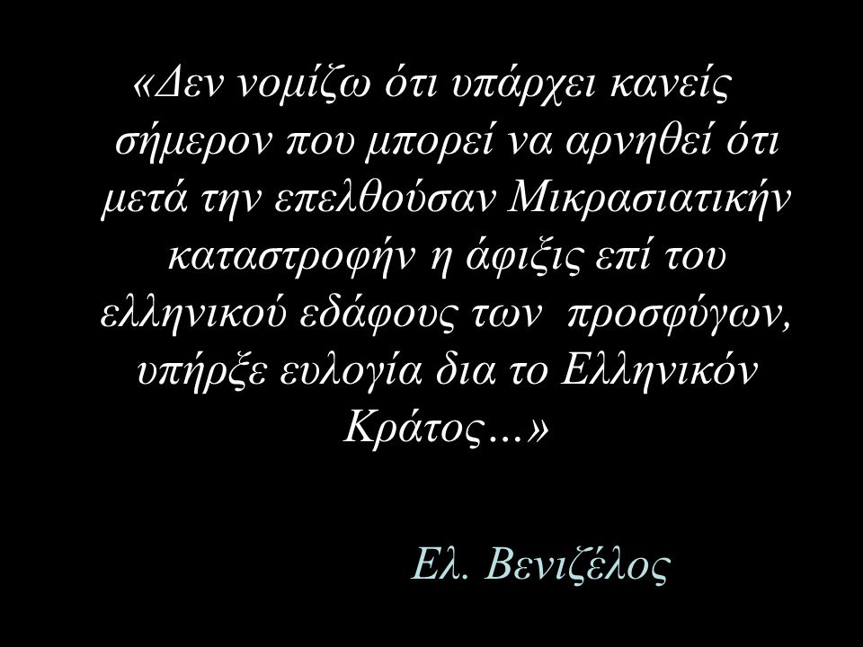 «Δεν νομίζω ότι υπάρχει κανείς σήμερον που μπορεί να αρνηθεί ότι μετά την επελθούσαν Μικρασιατικήν καταστροφήν η άφιξις επί του ελληνικού εδάφους των προσφύγων, υπήρξε ευλογία δια το Ελληνικόν Κράτος…»