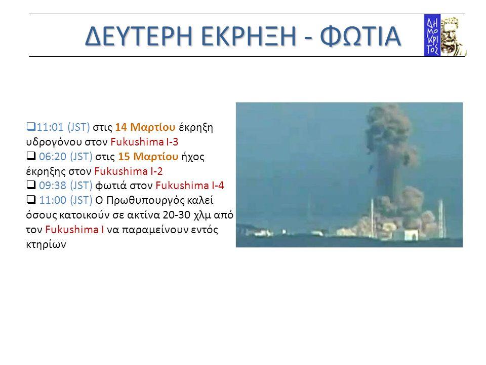ΔΕΥΤΕΡΗ ΕΚΡΗΞΗ - ΦΩΤΙΑ 11:01 (JST) στις 14 Mαρτίου έκρηξη υδρογόνου στον Fukushima Ι-3. 06:20 (JST) στις 15 Mαρτίου ήχος έκρηξης στον Fukushima Ι-2.