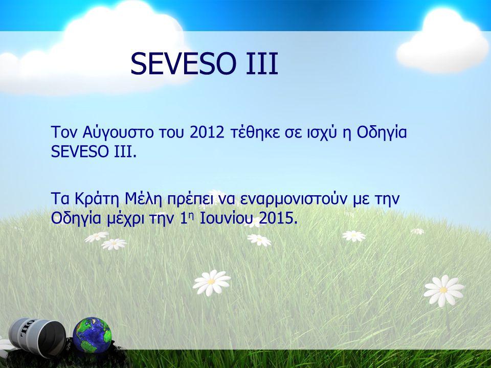 SEVESO III Τον Αύγουστο του 2012 τέθηκε σε ισχύ η Οδηγία SEVESO III.