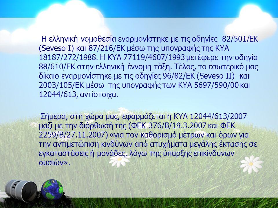 Η ελληνική νομοθεσία εναρμονίστηκε με τις οδηγίες 82/501/ΕΚ (Seveso I) και 87/216/ΕΚ μέσω της υπογραφής της ΚΥΑ 18187/272/1988. Η ΚΥΑ 77119/4607/1993 μετέφερε την οδηγία 88/610/ΕΚ στην ελληνική έννομη τάξη. Τέλος, το εσωτερικό μας δίκαιο εναρμονίστηκε με τις οδηγίες 96/82/ΕΚ (Seveso II) και 2003/105/ΕΚ μέσω της υπογραφής των ΚΥΑ 5697/590/00 και 12044/613, αντίστοιχα.