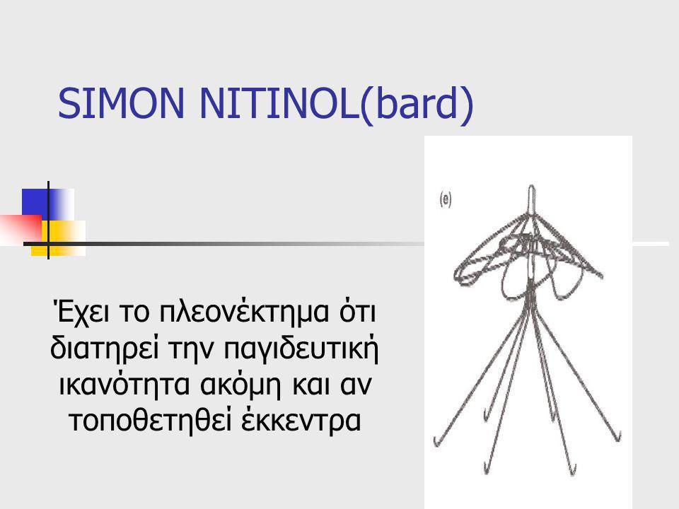 SIMON NITINOL(bard) Έχει το πλεονέκτημα ότι διατηρεί την παγιδευτική ικανότητα ακόμη και αν τοποθετηθεί έκκεντρα.