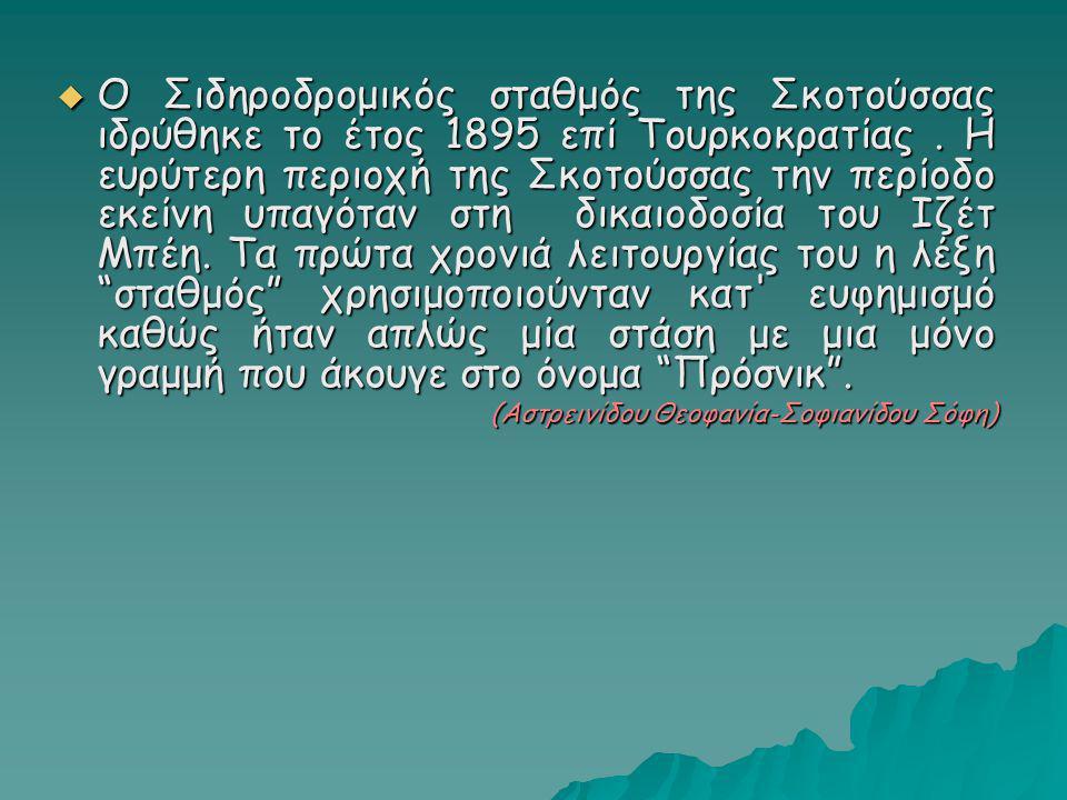 Ο Σιδηροδρομικός σταθμός της Σκοτούσσας ιδρύθηκε το έτος 1895 επί Τουρκοκρατίας . Η ευρύτερη περιοχή της Σκοτούσσας την περίοδο εκείνη υπαγόταν στη δικαιοδοσία του Ιζέτ Μπέη. Τα πρώτα χρονιά λειτουργίας του η λέξη σταθμός χρησιμοποιούνταν κατ ευφημισμό καθώς ήταν απλώς μία στάση με μια μόνο γραμμή που άκουγε στο όνομα Πρόσνικ .