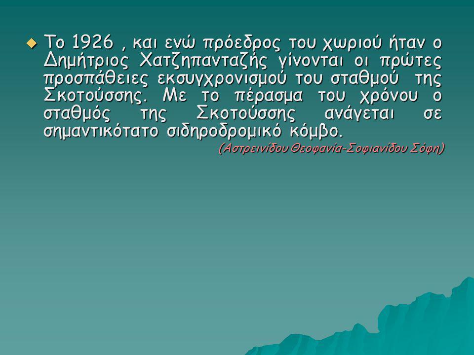 Το 1926 , και ενώ πρόεδρος του χωριού ήταν ο Δημήτριος Χατζηπανταζής γίνονται οι πρώτες προσπάθειες εκσυγχρονισμού του σταθμού της Σκοτούσσης. Με το πέρασμα του χρόνου ο σταθμός της Σκοτούσσης ανάγεται σε σημαντικότατο σιδηροδρομικό κόμβο.