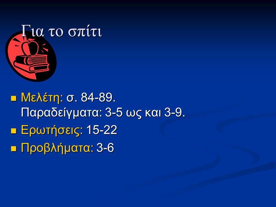 Για το σπίτι Μελέτη: σ. 84-89. Παραδείγματα: 3-5 ως και 3-9.