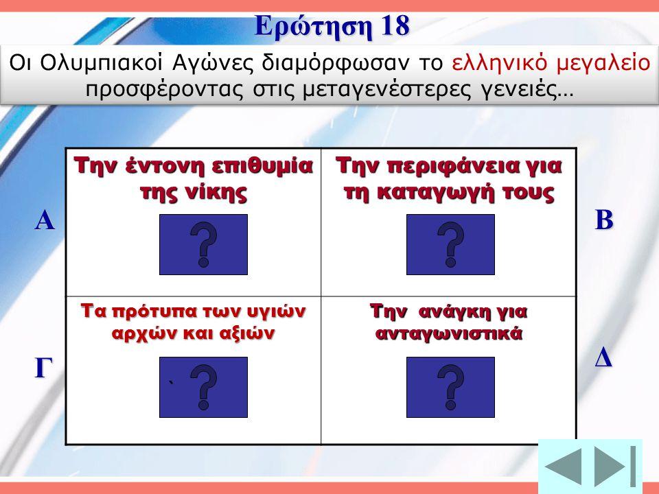 Ερώτηση 18 Οι Ολυμπιακοί Αγώνες διαμόρφωσαν το ελληνικό μεγαλείο προσφέροντας στις μεταγενέστερες γενειές…
