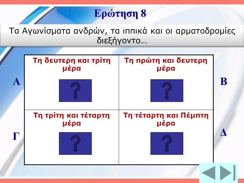 Ερώτηση 8 Τα Αγωνίσματα ανδρών, τα ιππικά και οι αρματοδρομίες διεξήγοντο… Τη δευτερη και τρίτη μέρα.