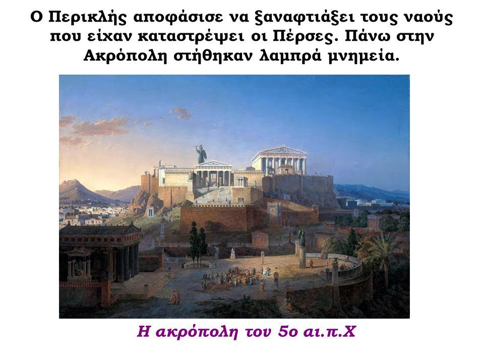 Ο Περικλής αποφάσισε να ξαναφτιάξει τους ναούς που είχαν καταστρέψει οι Πέρσες. Πάνω στην Ακρόπολη στήθηκαν λαμπρά μνημεία.