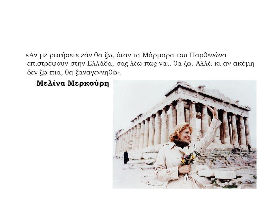 «Αν με ρωτήσετε εάν θα ζω, όταν τα Μάρμαρα του Παρθενώνα επιστρέψουν στην Ελλάδα, σας λέω πως ναι, θα ζω. Αλλά κι αν ακόμη δεν ζω πια, θα ξαναγεννηθώ».