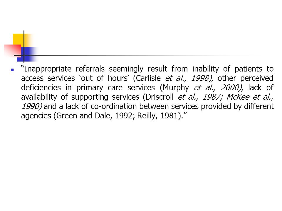Inappropriate referrals seemingly result from inability of patients to access services 'out of hours' (Carlisle et al., 1998), other perceived deficiencies in primary care services (Murphy et al., 2000), lack of availability of supporting services (Driscroll et al., 1987; McKee et al., 1990) and a lack of co-ordination between services provided by different agencies (Green and Dale, 1992; Reilly, 1981).