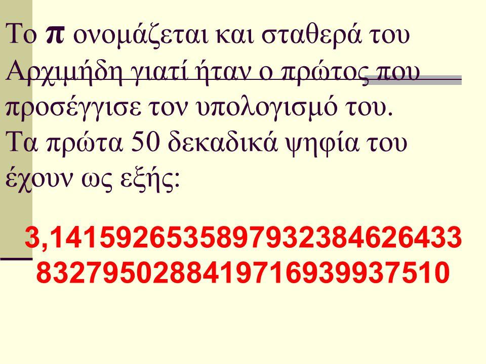Το π ονομάζεται και σταθερά του Αρχιμήδη γιατί ήταν ο πρώτος που προσέγγισε τον υπολογισμό του. Τα πρώτα 50 δεκαδικά ψηφία του έχουν ως εξής: