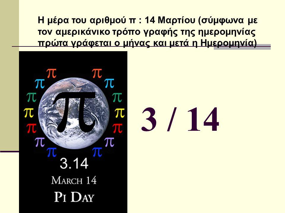 Η μέρα του αριθμού π : 14 Μαρτίου (σύμφωνα με τον αμερικάνικο τρόπο γραφής της ημερομηνίας πρώτα γράφεται ο μήνας και μετά η Ημερομηνία)