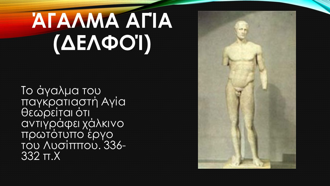 Άγαλμα Αγία (Δελφοί) Το άγαλμα του παγκρατιαστή Αγία θεωρείται ότι αντιγράφει χάλκινο πρωτότυπο έργο του Λυσίππου.