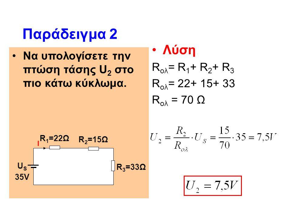 Παράδειγμα 2 Λύση. Rολ= R1+ R2+ R3. Rολ= 22+ 15+ 33. Rολ = 70 Ω. Να υπολογίσετε την πτώση τάσης U2 στο πιο κάτω κύκλωμα.