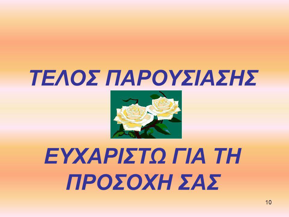 ΤΕΛΟΣ ΠΑΡΟΥΣΙΑΣΗΣ ΕΥΧΑΡΙΣΤΩ ΓΙΑ ΤΗ ΠΡΟΣΟΧΗ ΣΑΣ