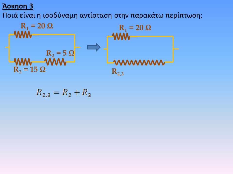 Άσκηση 3 Ποιά είναι η ισοδύναμη αντίσταση στην παρακάτω περίπτωση; R1 = 20 Ω. R1 = 20 Ω. R2 = 5 Ω.
