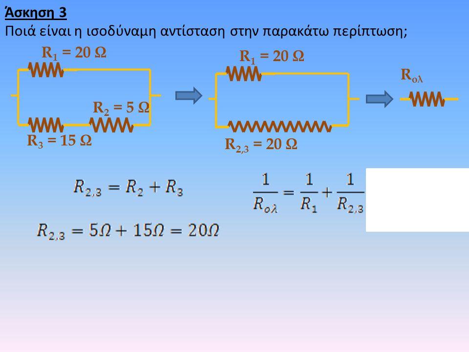 Άσκηση 3 Ποιά είναι η ισοδύναμη αντίσταση στην παρακάτω περίπτωση; R1 = 20 Ω. R1 = 20 Ω. Rολ. R2 = 5 Ω.