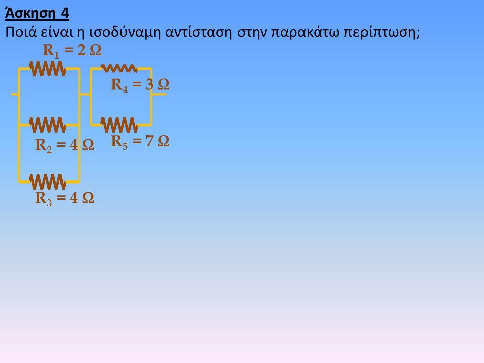 Άσκηση 4 Ποιά είναι η ισοδύναμη αντίσταση στην παρακάτω περίπτωση; R1 = 2 Ω. R4 = 3 Ω. R5 = 7 Ω.