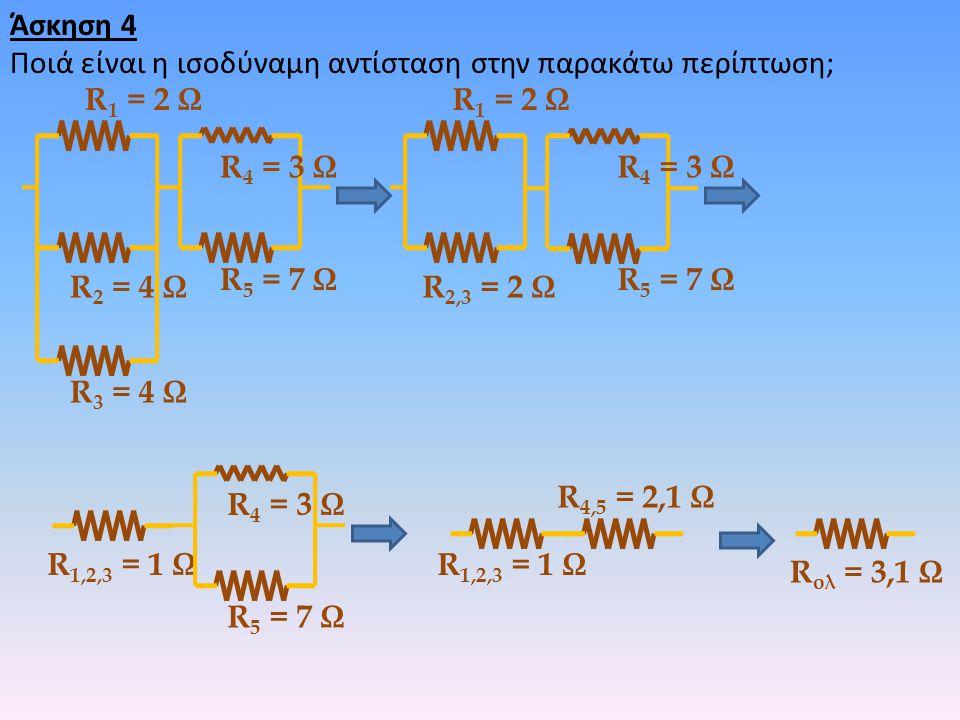 Άσκηση 4 Ποιά είναι η ισοδύναμη αντίσταση στην παρακάτω περίπτωση; R1 = 2 Ω. R1 = 2 Ω. R4 = 3 Ω.