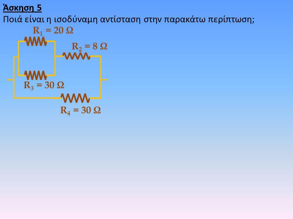 Άσκηση 5 Ποιά είναι η ισοδύναμη αντίσταση στην παρακάτω περίπτωση; R1 = 20 Ω. R2 = 8 Ω. R3 = 30 Ω.
