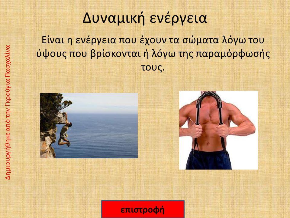 Δυναμική ενέργεια Είναι η ενέργεια που έχουν τα σώματα λόγω του ύψους που βρίσκονται ή λόγω της παραμόρφωσής τους.