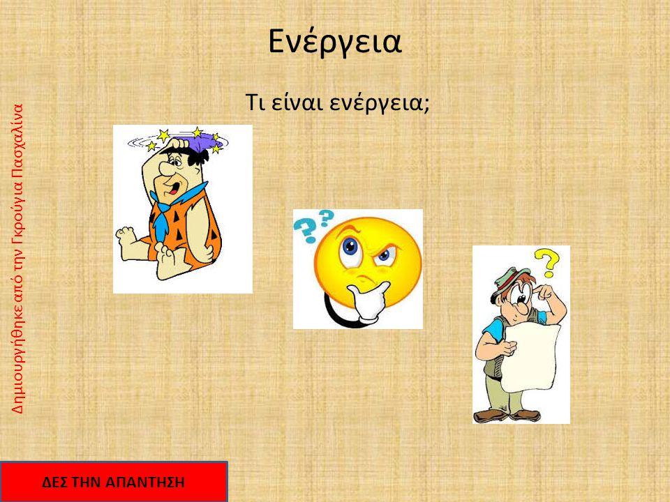 Ενέργεια Τι είναι ενέργεια; Δημιουργήθηκε από την Γκρούγια Πασχαλίνα