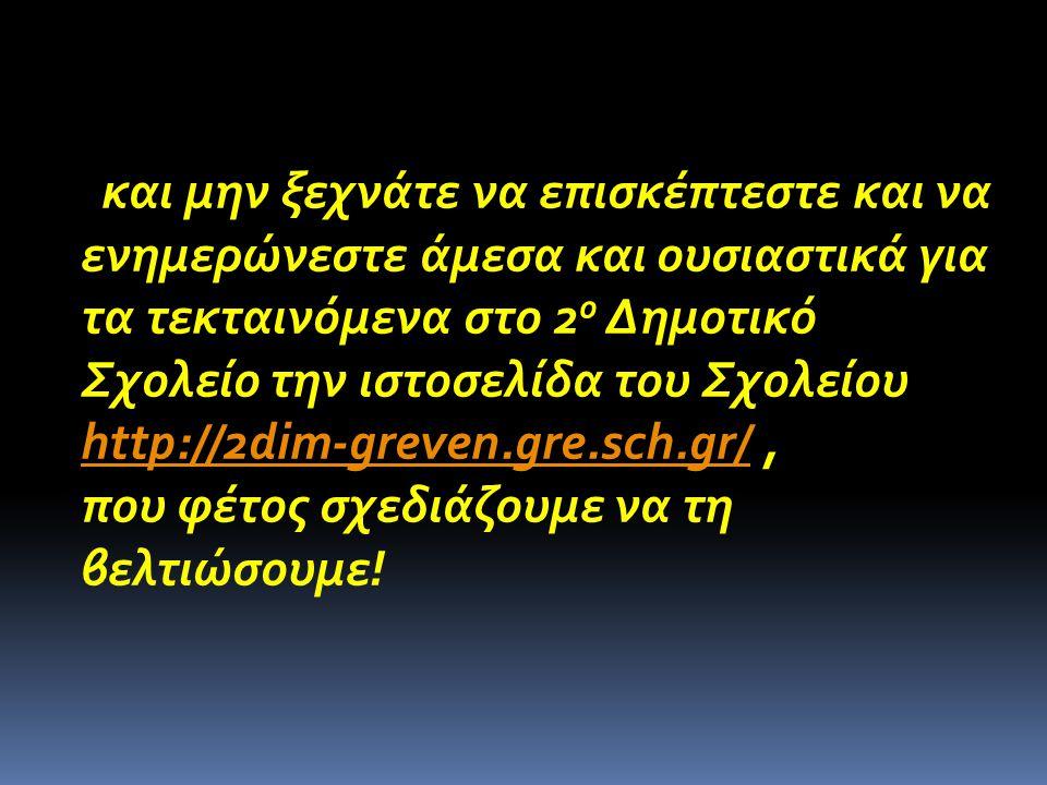 και μην ξεχνάτε να επισκέπτεστε και να ενημερώνεστε άμεσα και ουσιαστικά για τα τεκταινόμενα στο 2ο Δημοτικό Σχολείο την ιστοσελίδα του Σχολείου http://2dim-greven.gre.sch.gr/ ,
