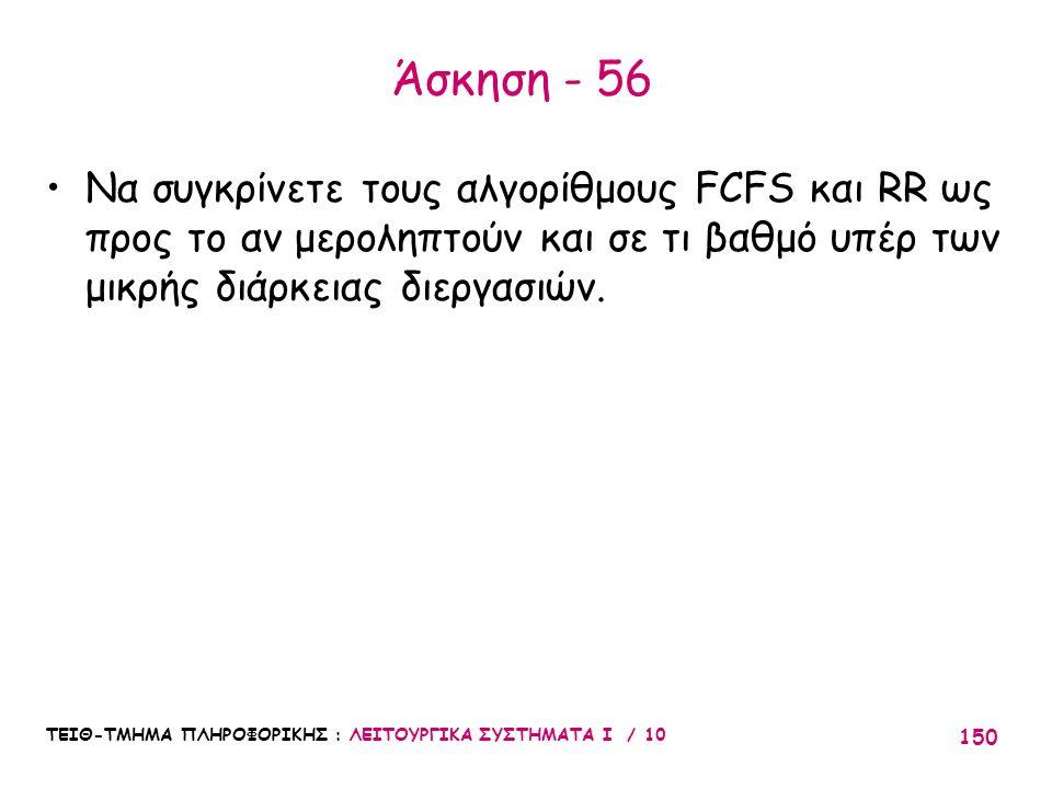 Άσκηση - 56 Να συγκρίνετε τους αλγορίθμους FCFS και RR ως προς το αν μεροληπτούν και σε τι βαθμό υπέρ των μικρής διάρκειας διεργασιών.
